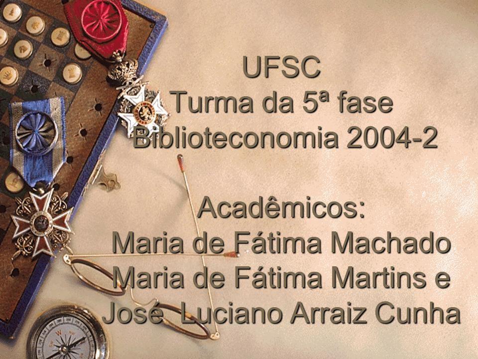 UFSC Turma da 5ª fase Biblioteconomia 2004-2 Acadêmicos: Maria de Fátima Machado Maria de Fátima Martins e José Luciano Arraiz Cunha