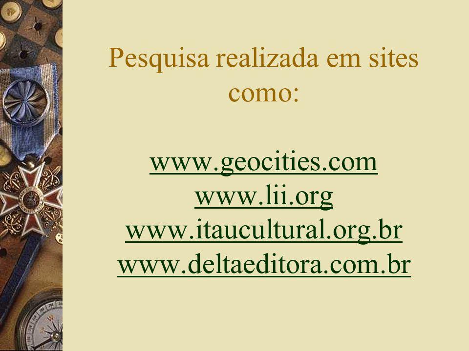 Pesquisa realizada em sites como: www.geocities.com www.lii.org www.itaucultural.org.br www.deltaeditora.com.br www.geocities.com www.lii.org www.itaucultural.org.br www.deltaeditora.com.br