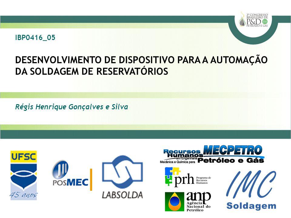 DESENVOLVIMENTO DE DISPOSITIVO PARA A AUTOMAÇÃO DA SOLDAGEM DE RESERVATÓRIOS Régis Henrique Gonçalves e Silva IBP0416_05