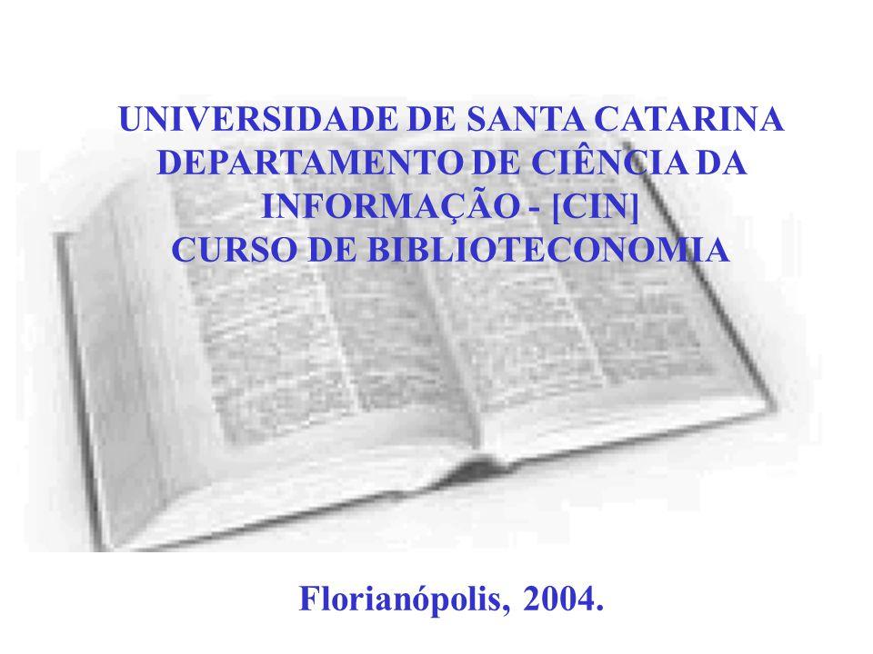 UNIVERSIDADE DE SANTA CATARINA DEPARTAMENTO DE CIÊNCIA DA INFORMAÇÃO - [CIN] CURSO DE BIBLIOTECONOMIA Florianópolis, 2004.