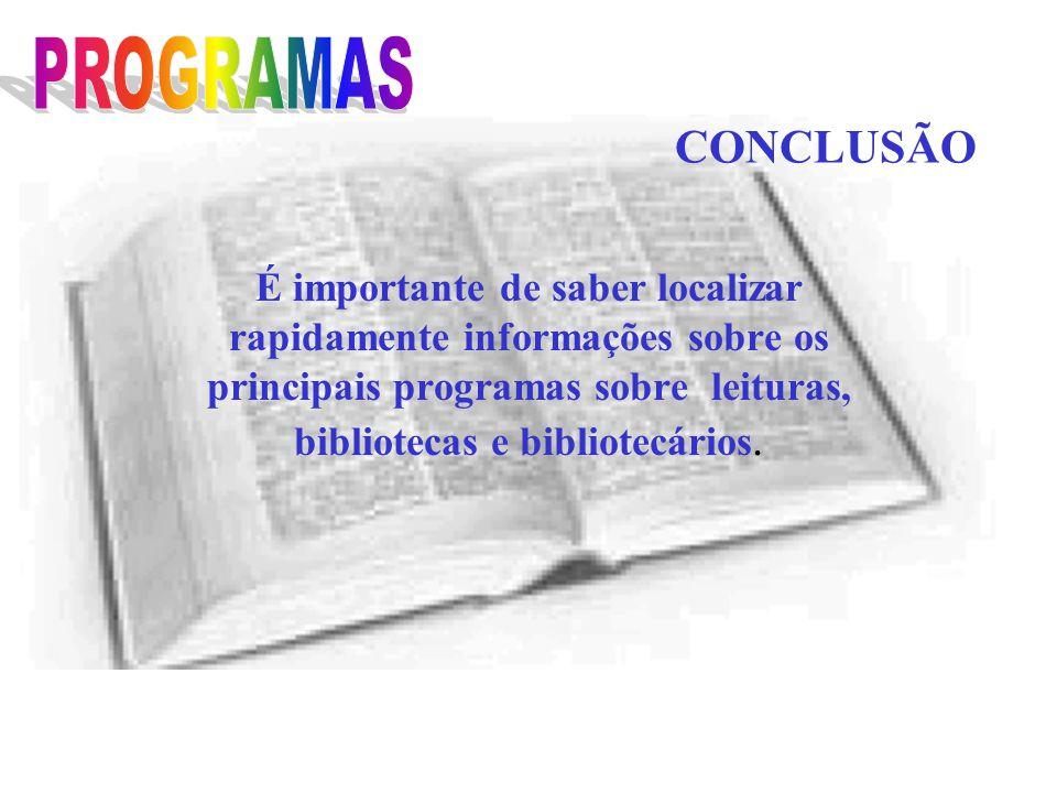 CONCLUSÃO É importante de saber localizar rapidamente informações sobre os principais programas sobre leituras, bibliotecas e bibliotecários.