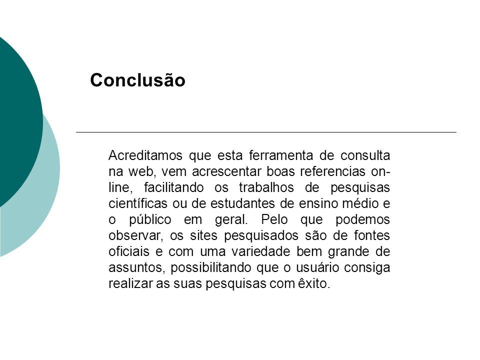 Conclusão Acreditamos que esta ferramenta de consulta na web, vem acrescentar boas referencias on- line, facilitando os trabalhos de pesquisas científ