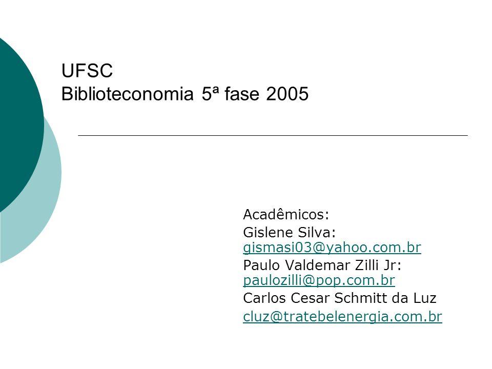 UFSC Biblioteconomia 5ª fase 2005 Acadêmicos: Gislene Silva: gismasi03@yahoo.com.br gismasi03@yahoo.com.br Paulo Valdemar Zilli Jr: paulozilli@pop.com