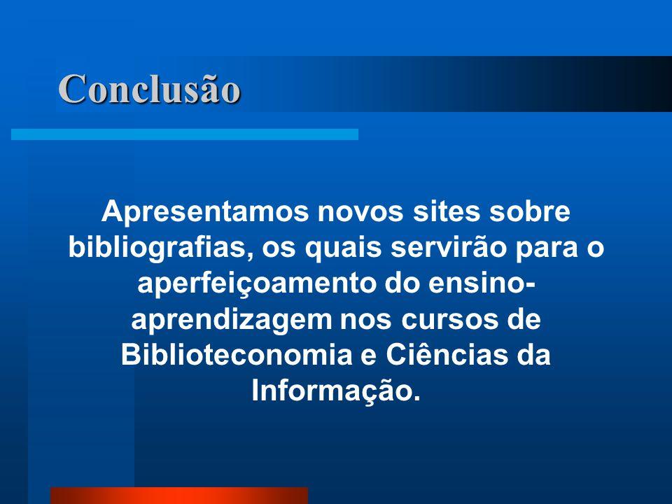 Conclusão Apresentamos novos sites sobre bibliografias, os quais servirão para o aperfeiçoamento do ensino- aprendizagem nos cursos de Biblioteconomia e Ciências da Informação.