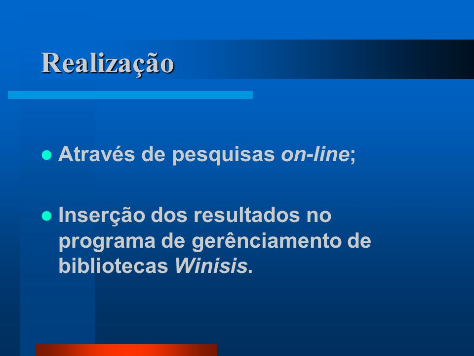 Realização Através de pesquisas on-line; Inserção dos resultados no programa de gerênciamento de bibliotecas Winisis.