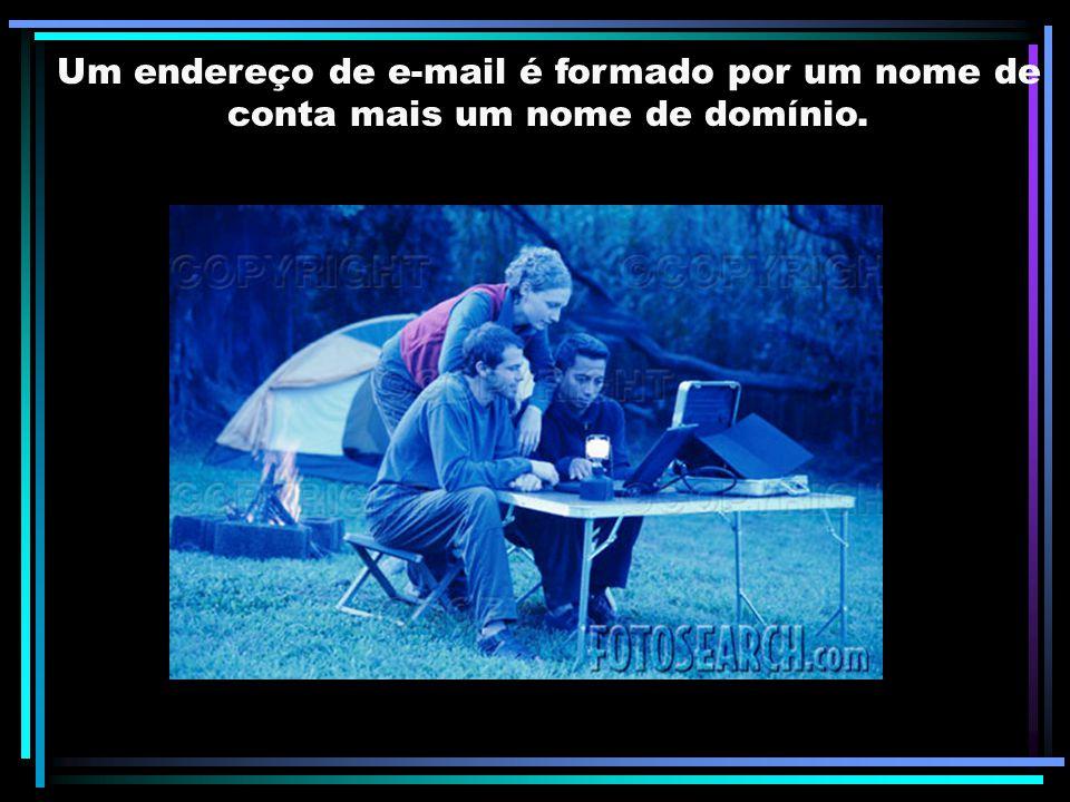 Um endereço de e-mail é formado por um nome de conta mais um nome de domínio.