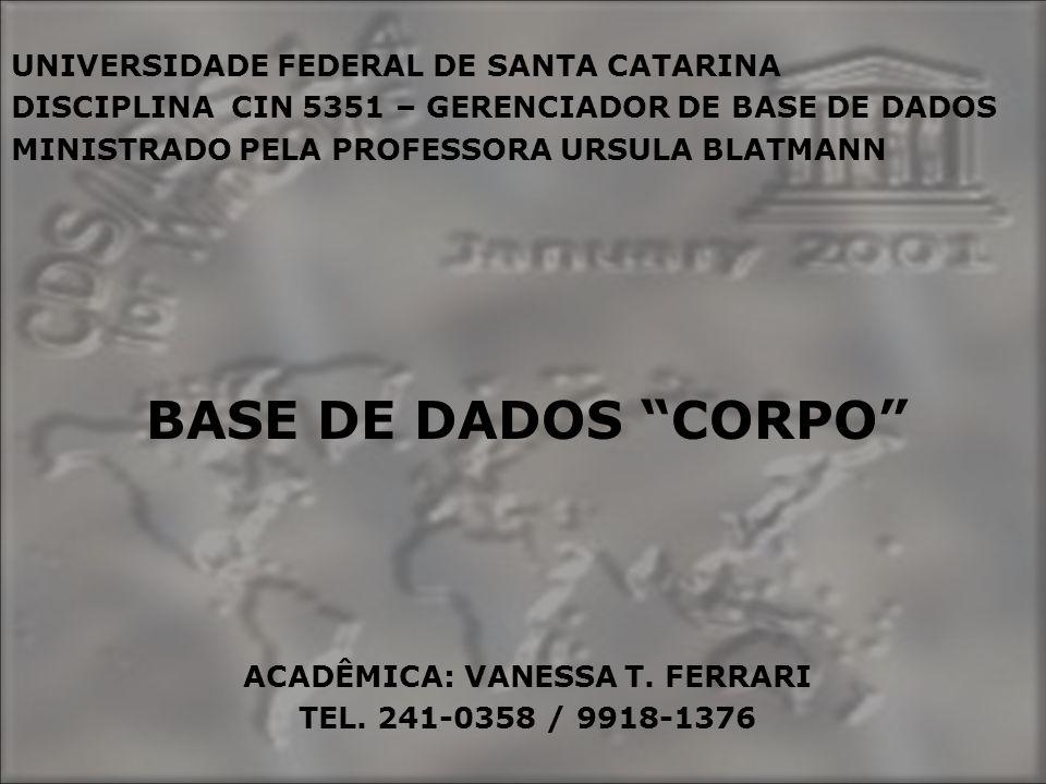 UNIVERSIDADE FEDERAL DE SANTA CATARINA DISCIPLINA CIN 5351 – GERENCIADOR DE BASE DE DADOS MINISTRADO PELA PROFESSORA URSULA BLATMANN BASE DE DADOS CORPO ACADÊMICA: VANESSA T.