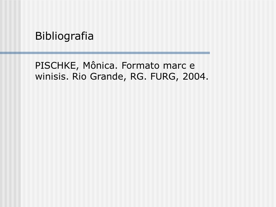 Bibliografia PISCHKE, Mônica. Formato marc e winisis. Rio Grande, RG. FURG, 2004.