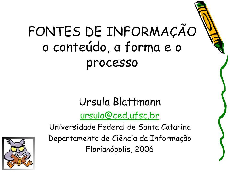 FONTES DE INFORMAÇÃO o conteúdo, a forma e o processo Ursula Blattmann ursula@ced.ufsc.br Universidade Federal de Santa Catarina Departamento de Ciênc