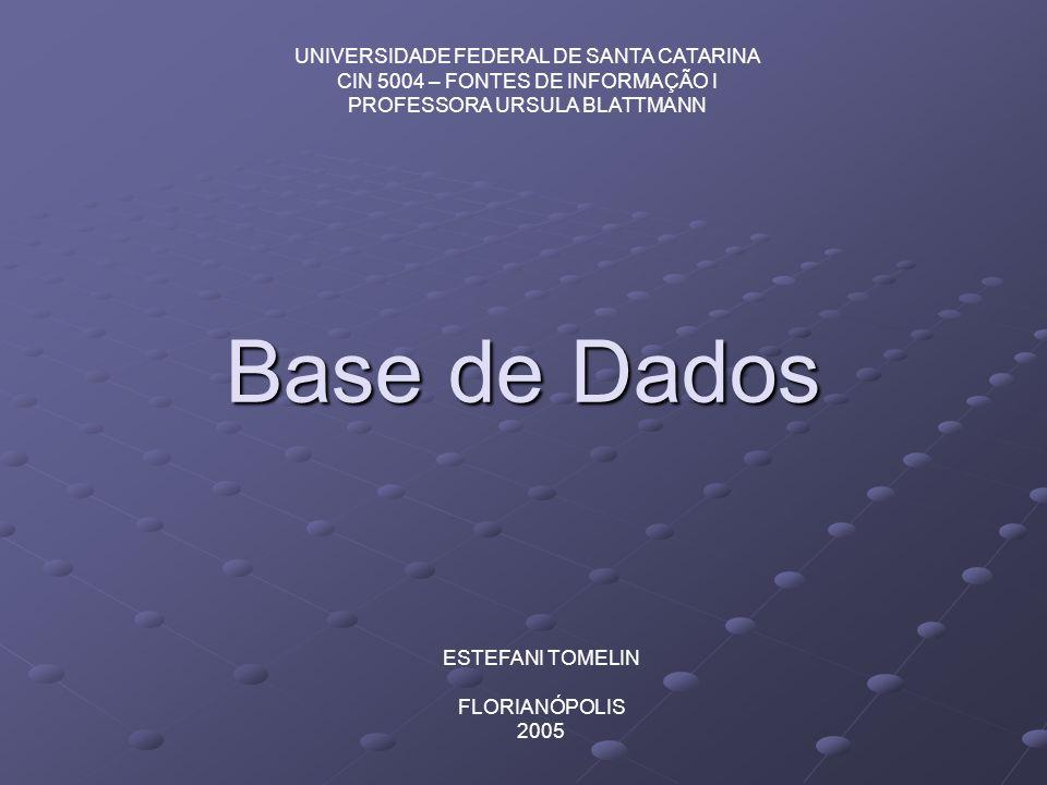 Base de Dados UNIVERSIDADE FEDERAL DE SANTA CATARINA CIN 5004 – FONTES DE INFORMAÇÃO I PROFESSORA URSULA BLATTMANN ESTEFANI TOMELIN FLORIANÓPOLIS 2005