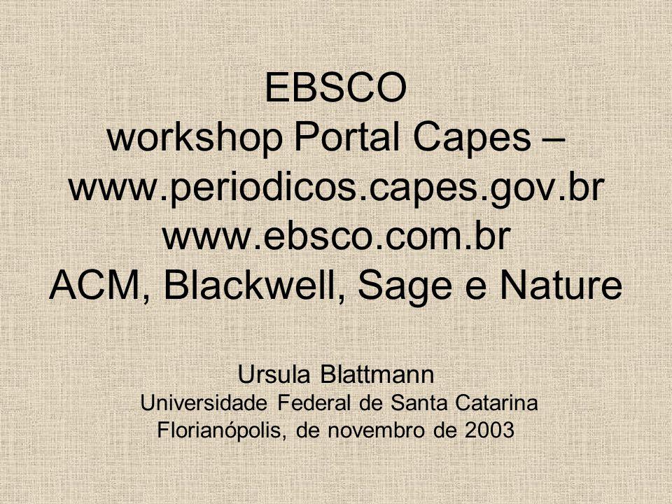 EBSCO workshop Portal Capes – www.periodicos.capes.gov.br www.ebsco.com.br ACM, Blackwell, Sage e Nature Ursula Blattmann Universidade Federal de Sant