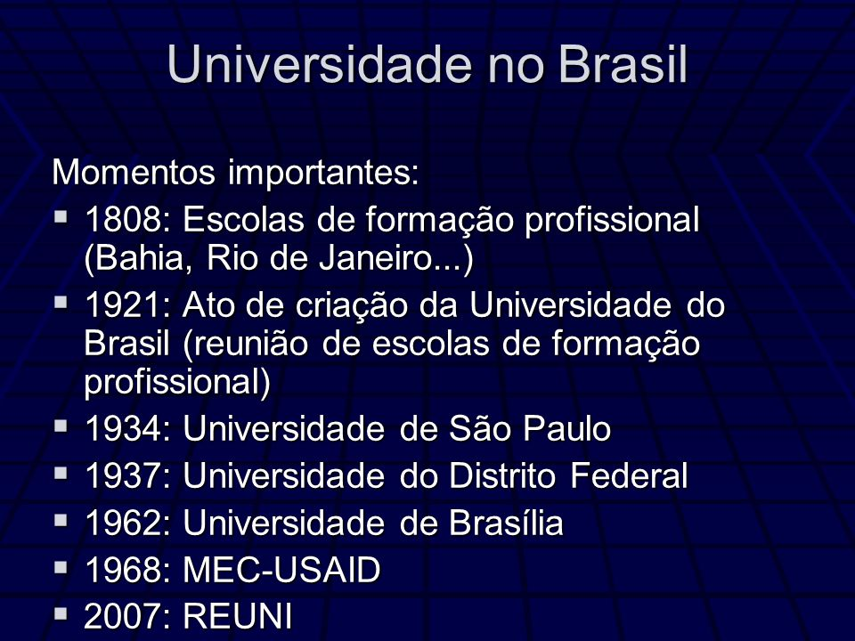 Universidade no Brasil Momentos importantes: 1808: Escolas de formação profissional (Bahia, Rio de Janeiro...) 1808: Escolas de formação profissional