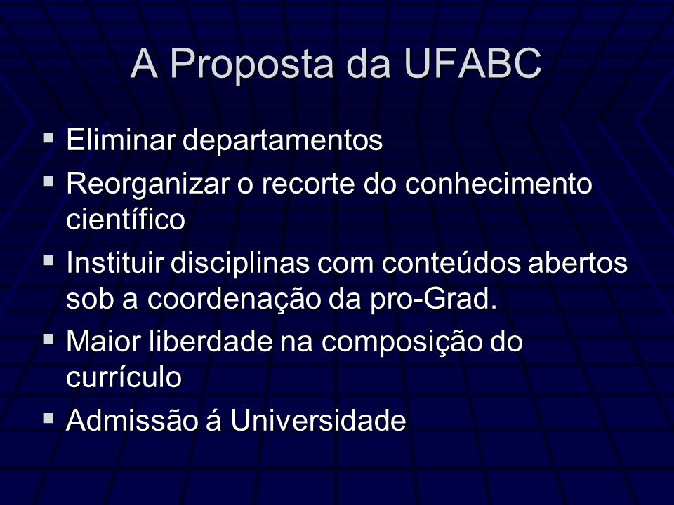 A Proposta da UFABC Eliminar departamentos Eliminar departamentos Reorganizar o recorte do conhecimento científico Reorganizar o recorte do conhecimento científico Instituir disciplinas com conteúdos abertos sob a coordenação da pro-Grad.