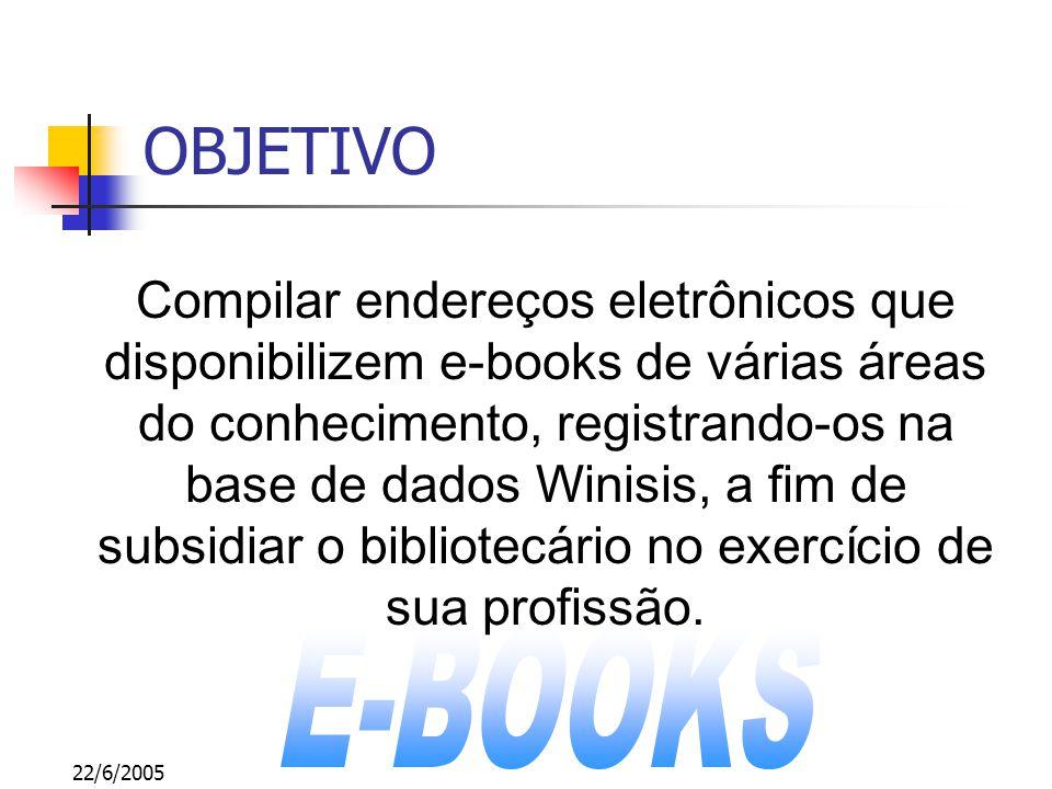 22/6/2005 OBJETIVO Compilar endereços eletrônicos que disponibilizem e-books de várias áreas do conhecimento, registrando-os na base de dados Winisis, a fim de subsidiar o bibliotecário no exercício de sua profissão.