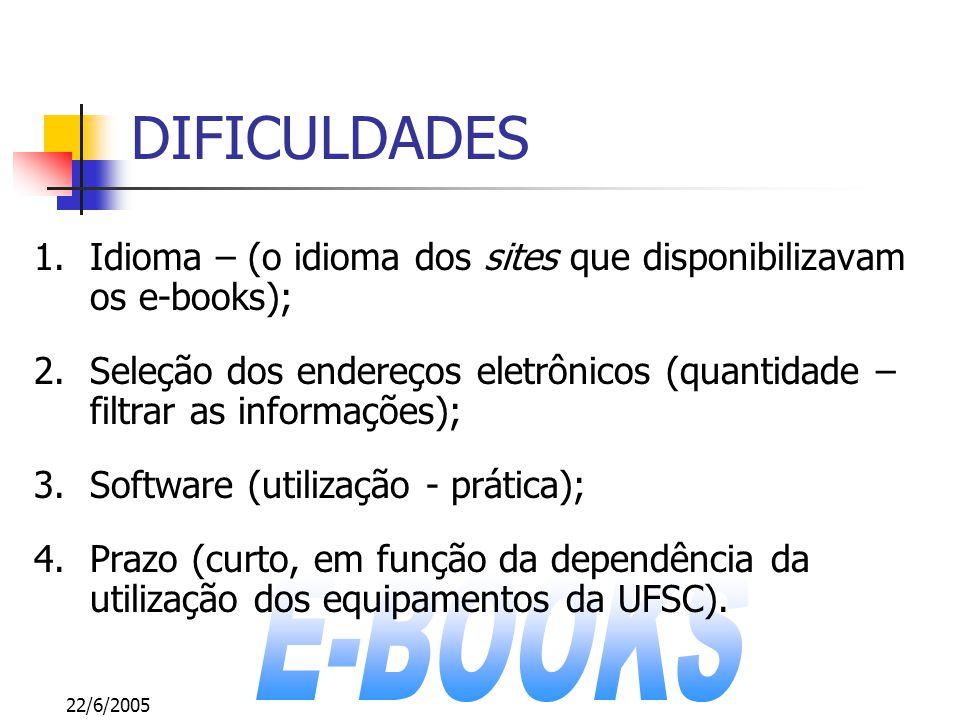 22/6/2005 DIFICULDADES 1.Idioma – (o idioma dos sites que disponibilizavam os e-books); 2.Seleção dos endereços eletrônicos (quantidade – filtrar as informações); 3.Software (utilização - prática); 4.Prazo (curto, em função da dependência da utilização dos equipamentos da UFSC).