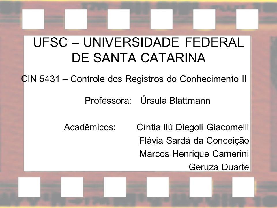 UFSC – UNIVERSIDADE FEDERAL DE SANTA CATARINA CIN 5431 – Controle dos Registros do Conhecimento II Professora: Úrsula Blattmann Acadêmicos:Cíntia Ilú