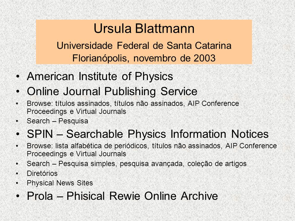 Ursula Blattmann Universidade Federal de Santa Catarina Florianópolis, novembro de 2003 American Institute of Physics Online Journal Publishing Service Browse: títulos assinados, títulos não assinados, AIP Conference Proceedings e Virtual Journals Search – Pesquisa SPIN – Searchable Physics Information Notices Browse: lista alfabética de periódicos, títulos não assinados, AIP Conference Proceedings e Virtual Journals Search – Pesquisa simples, pesquisa avançada, coleção de artigos Diretórios Physical News Sites Prola – Phisical Rewie Online Archive