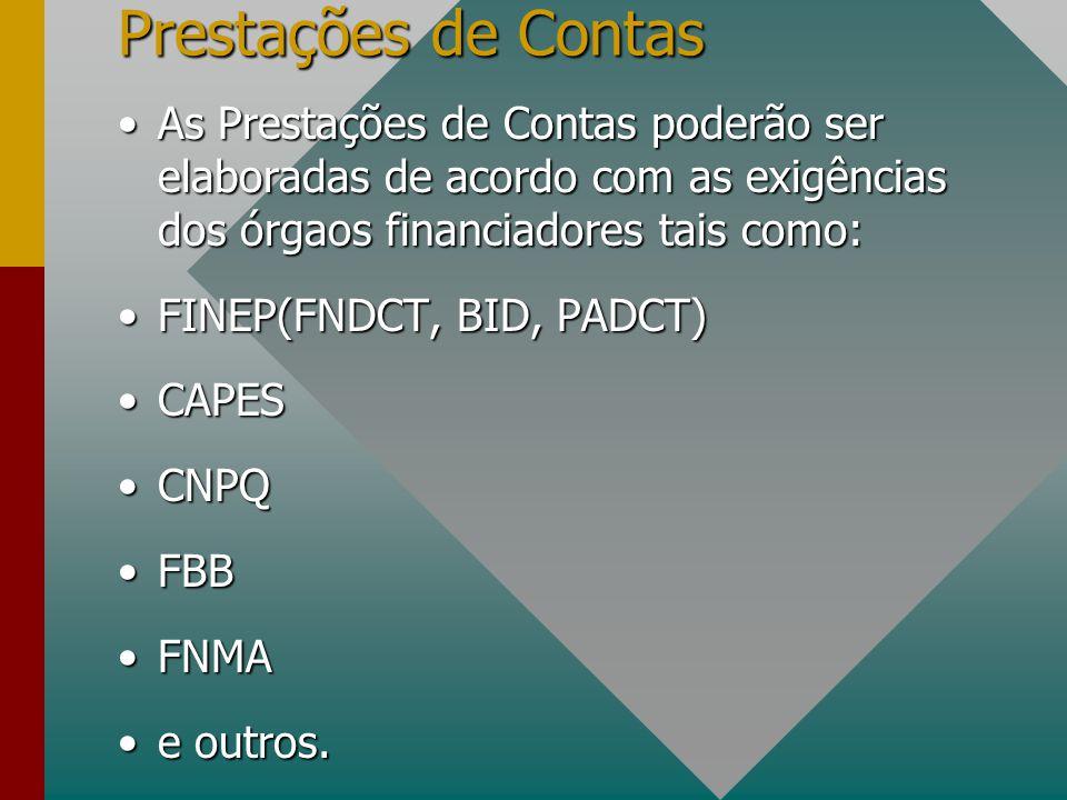 Prestações de Contas As Prestações de Contas poderão ser elaboradas de acordo com as exigências dos órgaos financiadores tais como:As Prestações de Contas poderão ser elaboradas de acordo com as exigências dos órgaos financiadores tais como: FINEP(FNDCT, BID, PADCT)FINEP(FNDCT, BID, PADCT) CAPESCAPES CNPQCNPQ FBBFBB FNMAFNMA e outros.e outros.