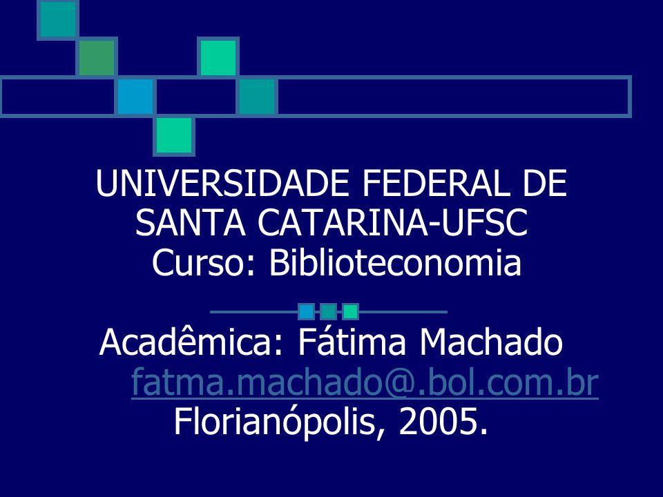 UNIVERSIDADE FEDERAL DE SANTA CATARINA-UFSC Curso: Biblioteconomia Acadêmica: Fátima Machado fatma.machado@.bol.com.br Florianópolis, 2005. fatma.mach