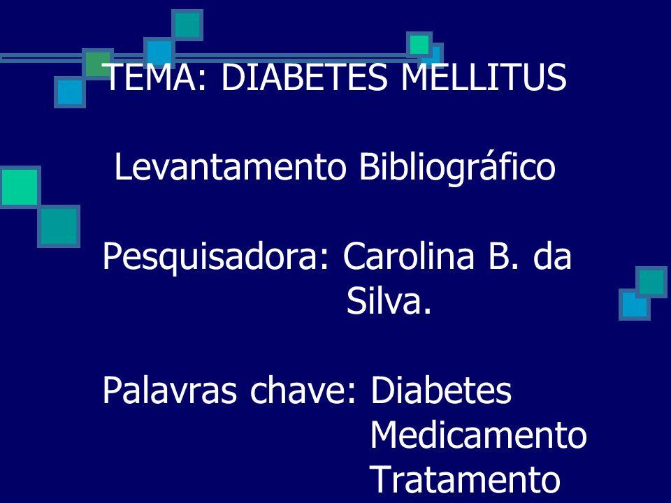TEMA: DIABETES MELLITUS Levantamento Bibliográfico Pesquisadora: Carolina B. da Silva. Palavras chave: Diabetes Medicamento Tratamento