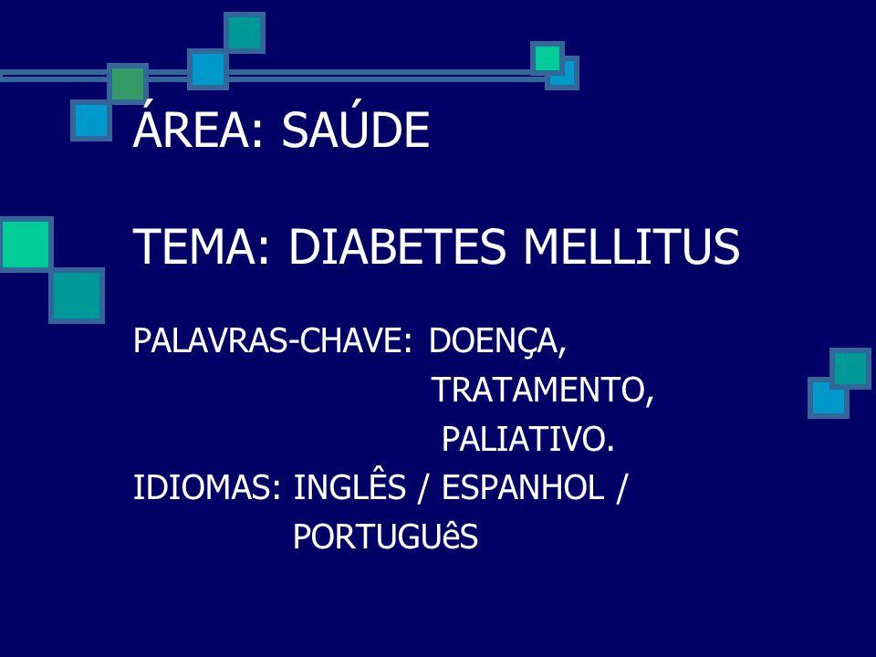 ÁREA: SAÚDE TEMA: DIABETES MELLITUS PALAVRAS-CHAVE: DOENÇA, TRATAMENTO, PALIATIVO. IDIOMAS: INGLÊS / ESPANHOL / PORTUGUêS
