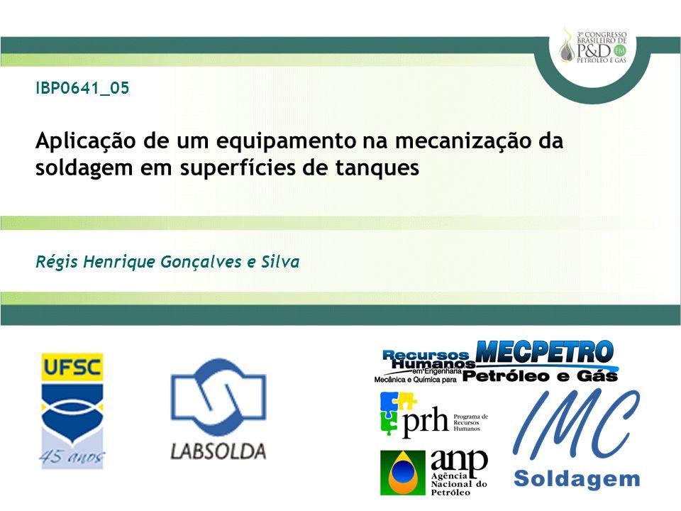 Aplicação de um equipamento na mecanização da soldagem em superfícies de tanques Régis Henrique Gonçalves e Silva IBP0641_05