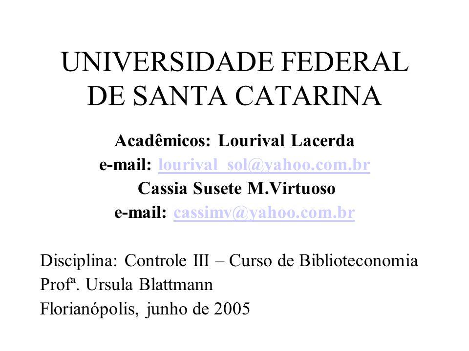UNIVERSIDADE FEDERAL DE SANTA CATARINA Acadêmicos: Lourival Lacerda e-mail: lourival_sol@yahoo.com.brlourival_sol@yahoo.com.br Cassia Susete M.Virtuoso e-mail: cassimv@yahoo.com.brcassimv@yahoo.com.br Disciplina: Controle III – Curso de Biblioteconomia Profª.