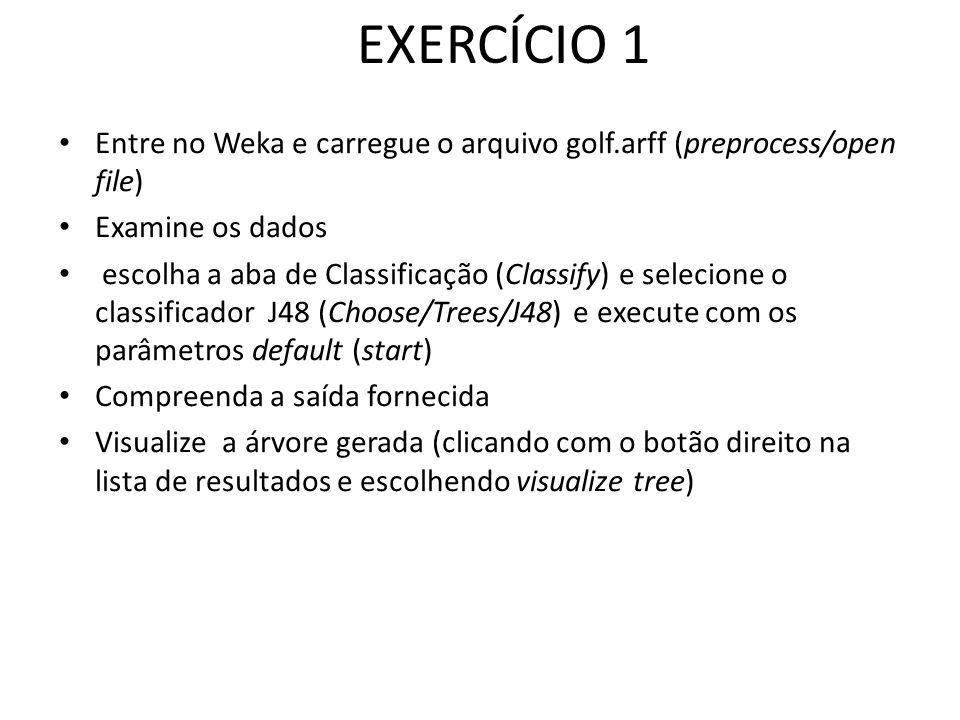 EXERCÍCIO 1 Entre no Weka e carregue o arquivo golf.arff (preprocess/open file) Examine os dados escolha a aba de Classificação (Classify) e selecione