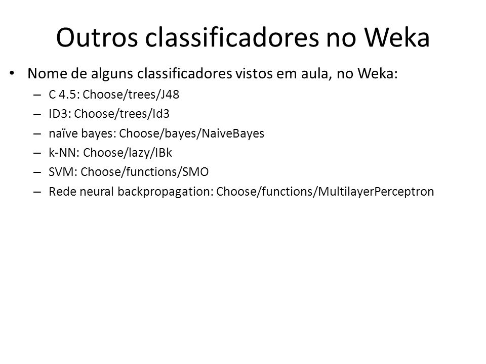 Outros classificadores no Weka Nome de alguns classificadores vistos em aula, no Weka: – C 4.5: Choose/trees/J48 – ID3: Choose/trees/Id3 – naïve bayes