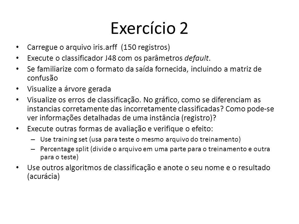 Exercício 2 Carregue o arquivo iris.arff (150 registros) Execute o classificador J48 com os parâmetros default. Se familiarize com o formato da saída