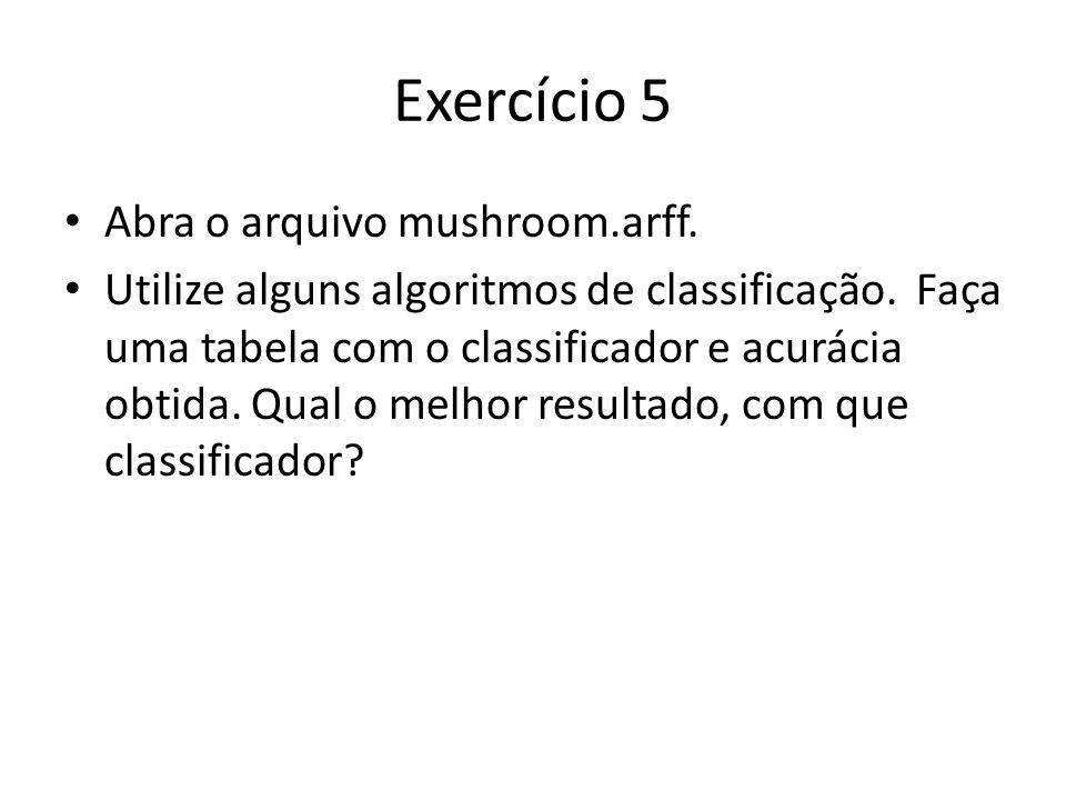Exercício 5 Abra o arquivo mushroom.arff. Utilize alguns algoritmos de classificação. Faça uma tabela com o classificador e acurácia obtida. Qual o me