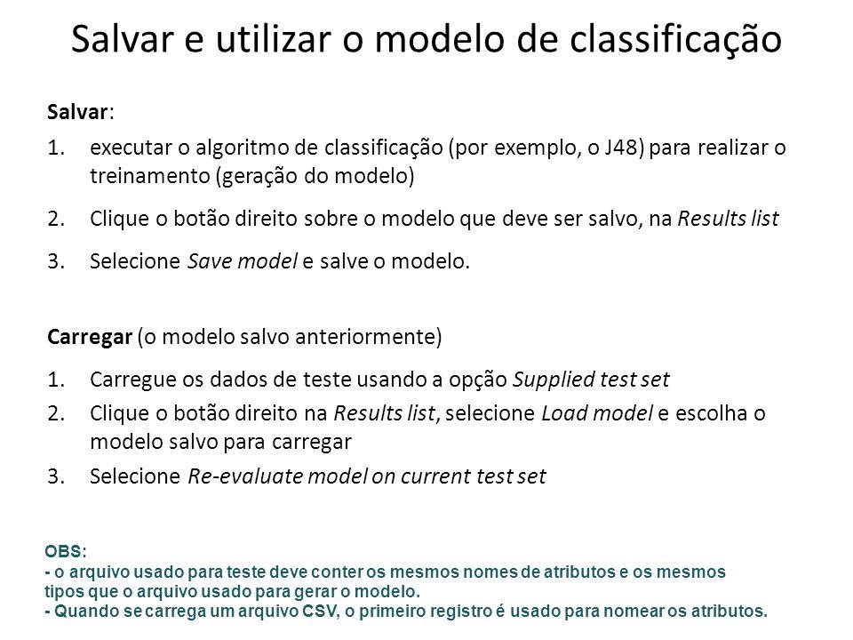 Salvar e utilizar o modelo de classificação Salvar: 1.executar o algoritmo de classificação (por exemplo, o J48) para realizar o treinamento (geração