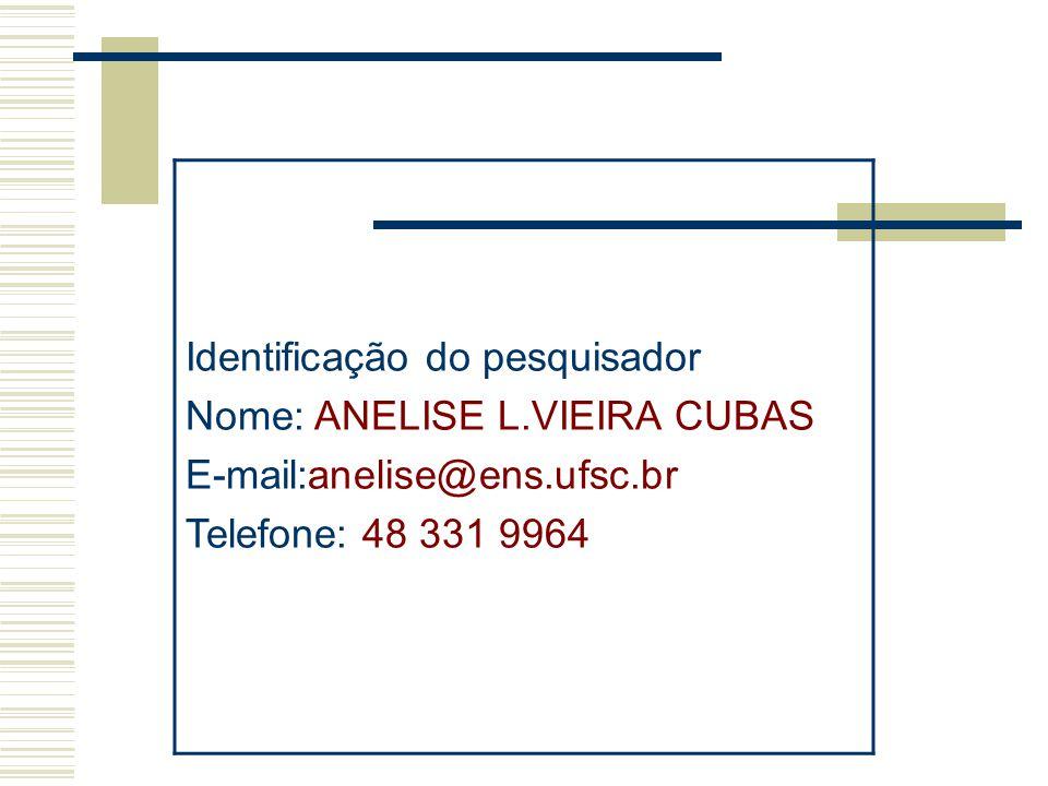 Identificação do pesquisador Nome: ANELISE L.VIEIRA CUBAS E-mail:anelise@ens.ufsc.br Telefone: 48 331 9964