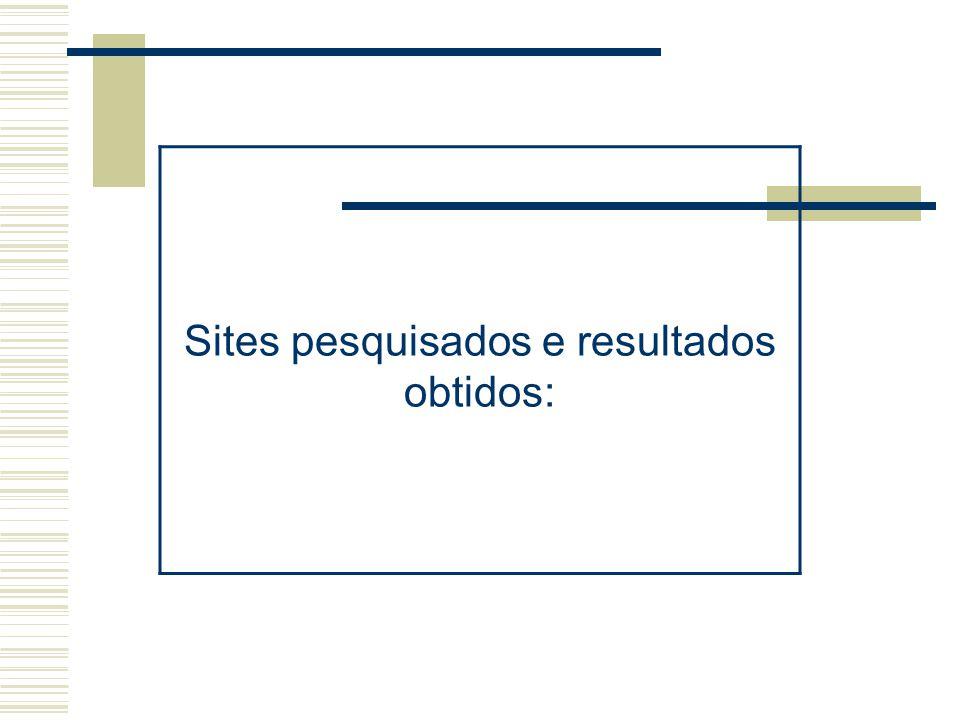 Sites pesquisados e resultados obtidos: