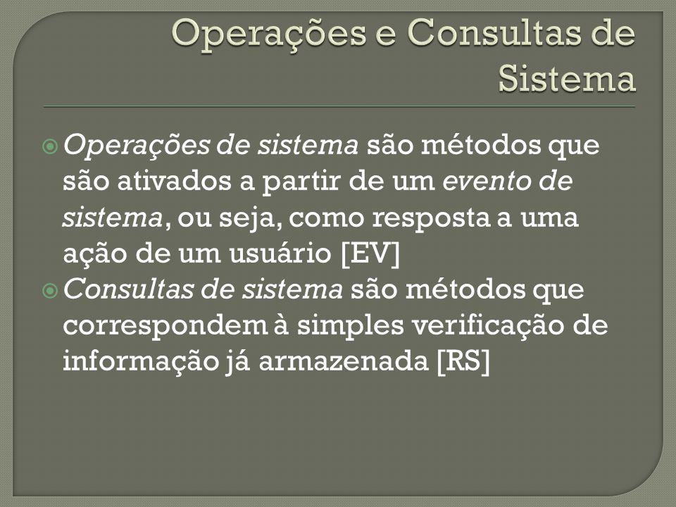 Operações de sistema são métodos que são ativados a partir de um evento de sistema, ou seja, como resposta a uma ação de um usuário [EV] Consultas de sistema são métodos que correspondem à simples verificação de informação já armazenada [RS]