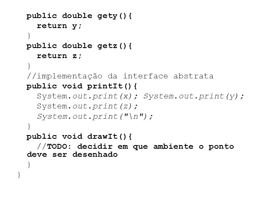public double gety(){ return y; } public double getz(){ return z; } //implementação da interface abstrata public void printIt(){ System.out.print(x);