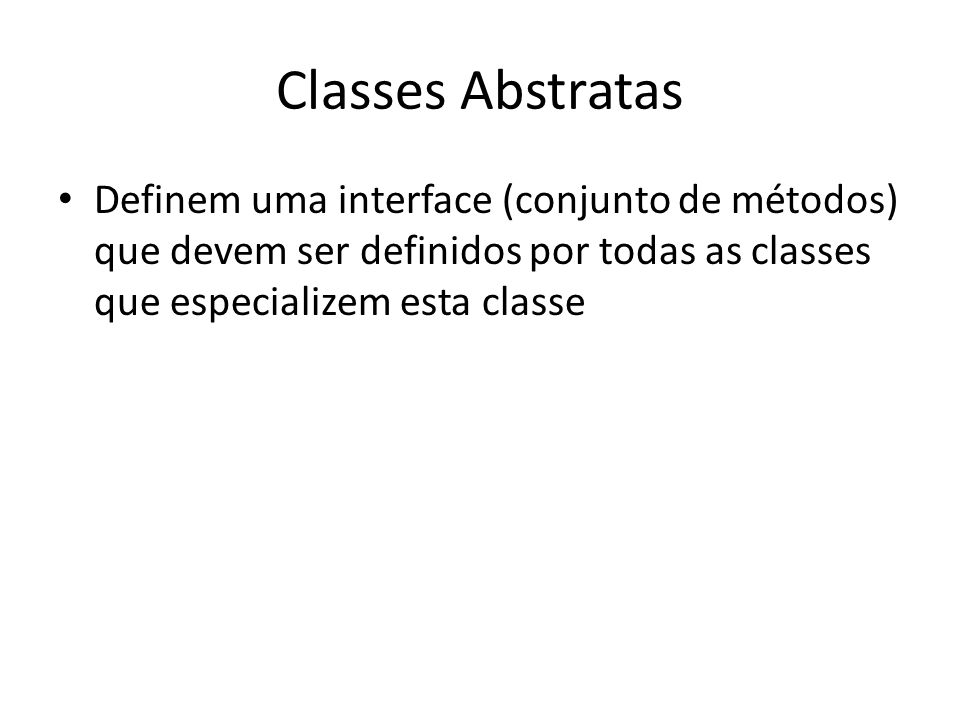 Classes Abstratas Definem uma interface (conjunto de métodos) que devem ser definidos por todas as classes que especializem esta classe