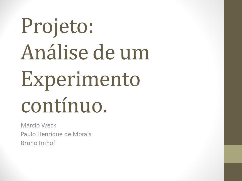 Projeto: Análise de um Experimento contínuo. Márcio Weck Paulo Henrique de Morais Bruno Imhof