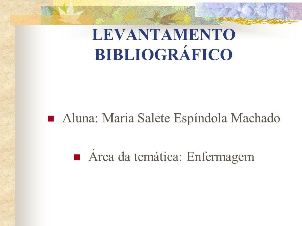LEVANTAMENTO BIBLIOGRÁFICO Aluna: Maria Salete Espíndola Machado Área da temática: Enfermagem
