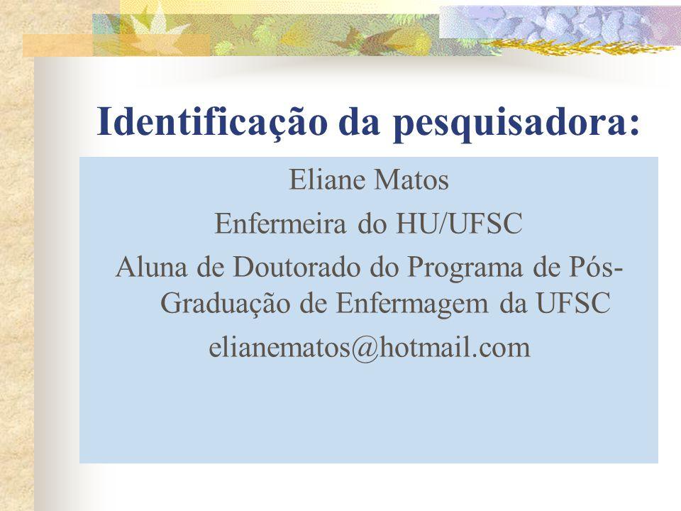 Identificação da pesquisadora: Eliane Matos Enfermeira do HU/UFSC Aluna de Doutorado do Programa de Pós- Graduação de Enfermagem da UFSC elianematos@h