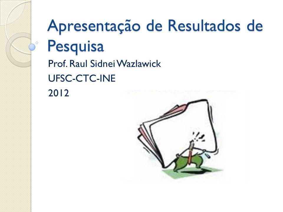 Apresentação de Resultados de Pesquisa Prof. Raul Sidnei Wazlawick UFSC-CTC-INE 2012