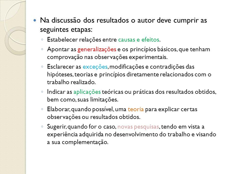 Na discussão dos resultados o autor deve cumprir as seguintes etapas: Estabelecer relações entre causas e efeitos. Apontar as generalizações e os prin