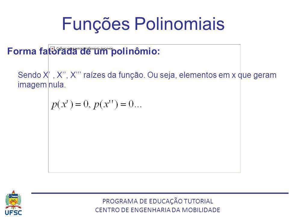 PROGRAMA DE EDUCAÇÃO TUTORIAL CENTRO DE ENGENHARIA DA MOBILIDADE Funções Polinomiais Forma fatorada de um polinômio: Sendo X, X, X raízes da função. O