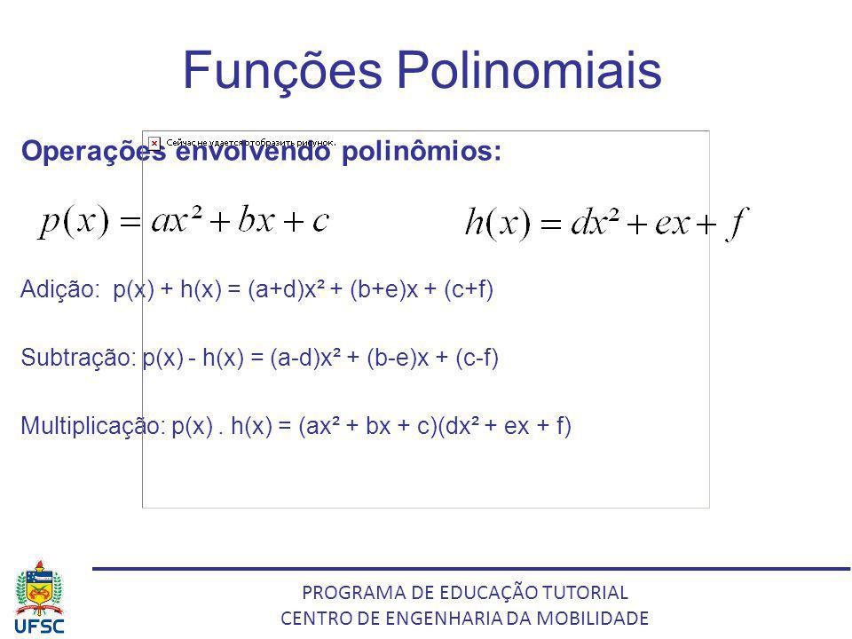 PROGRAMA DE EDUCAÇÃO TUTORIAL CENTRO DE ENGENHARIA DA MOBILIDADE Funções Polinomiais Operações envolvendo polinômios: Adição: p(x) + h(x) = (a+d)x² +