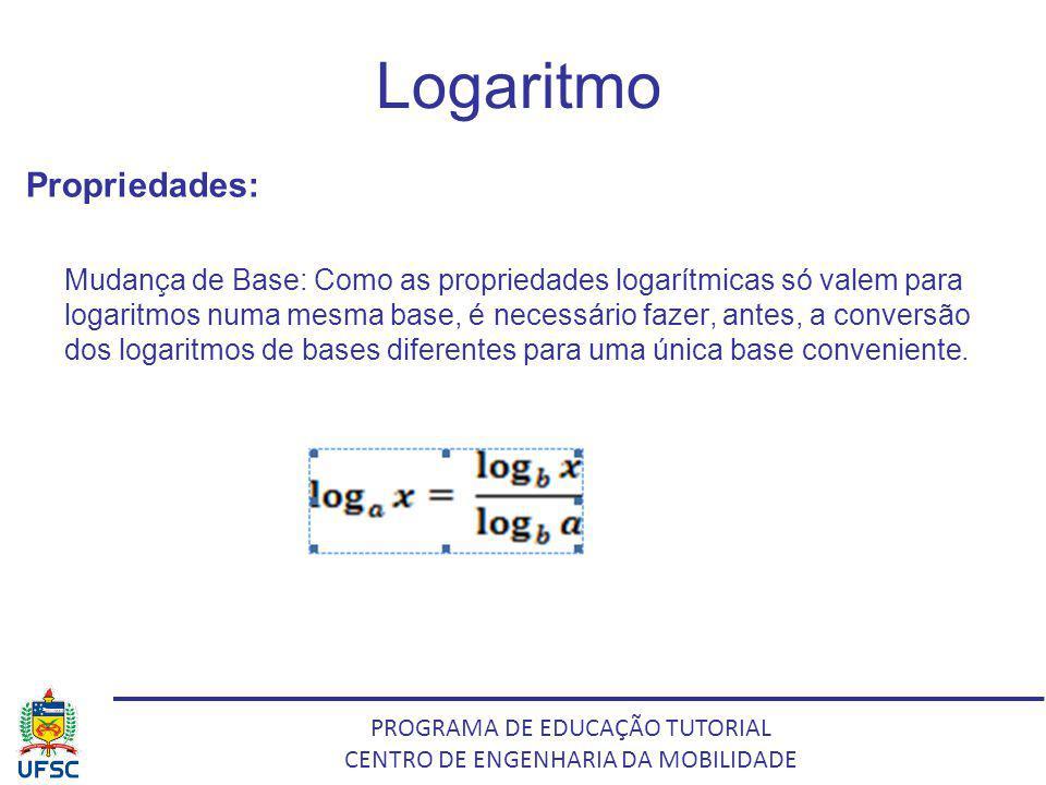 PROGRAMA DE EDUCAÇÃO TUTORIAL CENTRO DE ENGENHARIA DA MOBILIDADE Logaritmo Propriedades: Mudança de Base: Como as propriedades logarítmicas só valem p