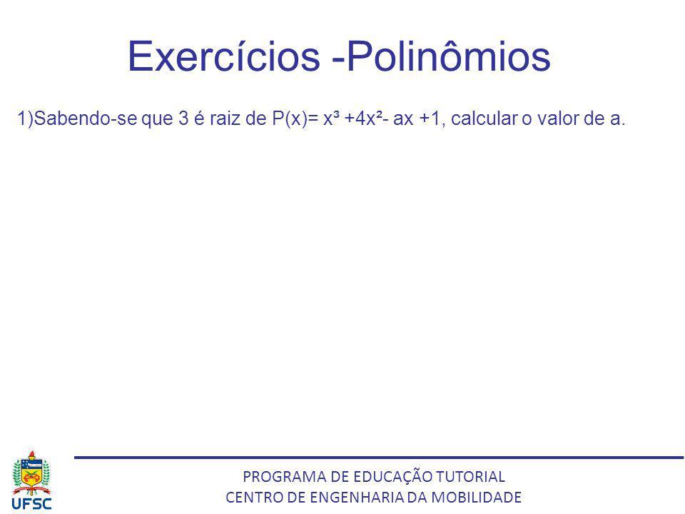 PROGRAMA DE EDUCAÇÃO TUTORIAL CENTRO DE ENGENHARIA DA MOBILIDADE Exercícios -Polinômios 1)Sabendo-se que 3 é raiz de P(x)= x³ +4x²- ax +1, calcular o