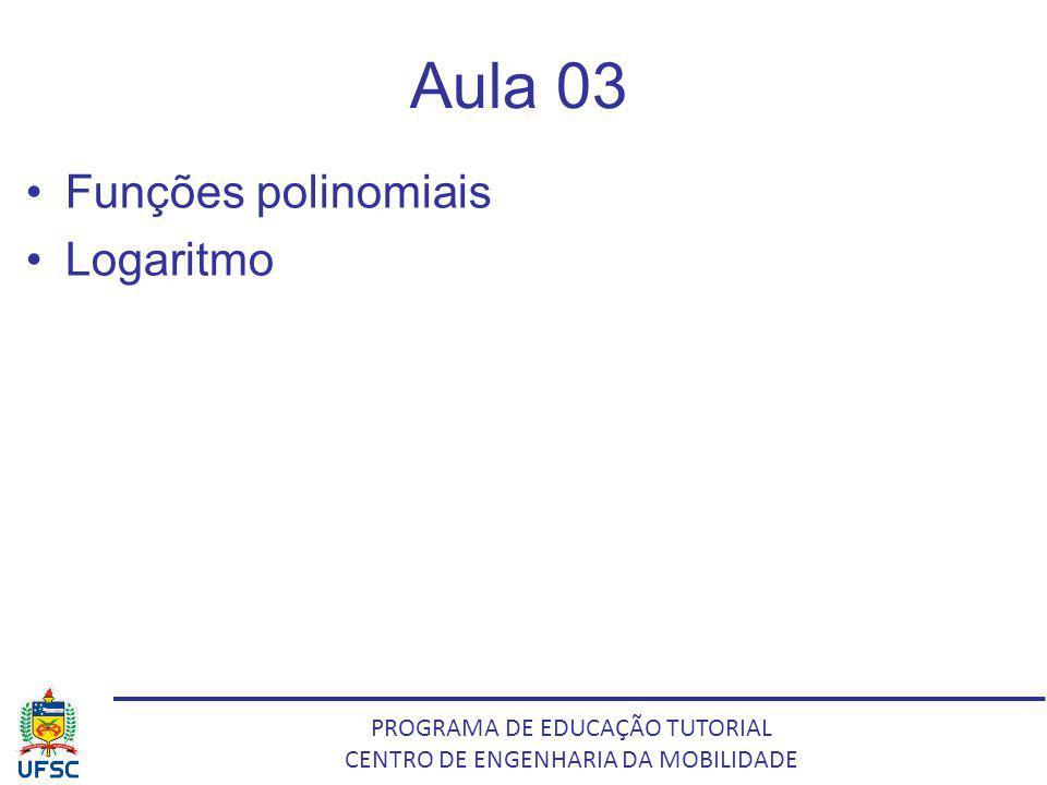 PROGRAMA DE EDUCAÇÃO TUTORIAL CENTRO DE ENGENHARIA DA MOBILIDADE Aula 03 Funções polinomiais Logaritmo
