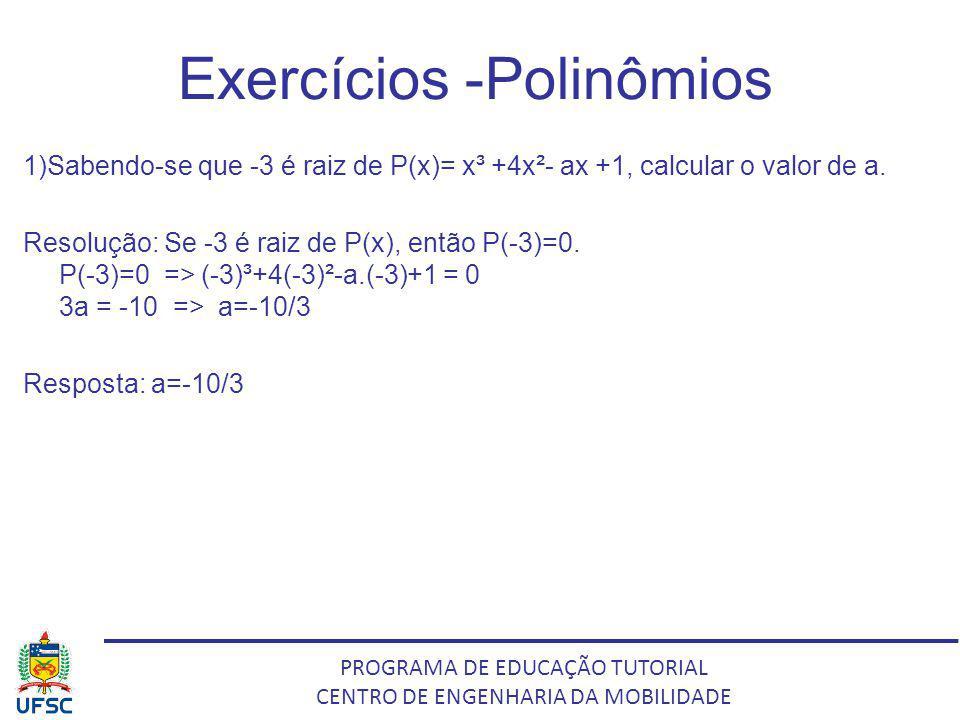PROGRAMA DE EDUCAÇÃO TUTORIAL CENTRO DE ENGENHARIA DA MOBILIDADE Exercícios -Polinômios 1)Sabendo-se que -3 é raiz de P(x)= x³ +4x²- ax +1, calcular o