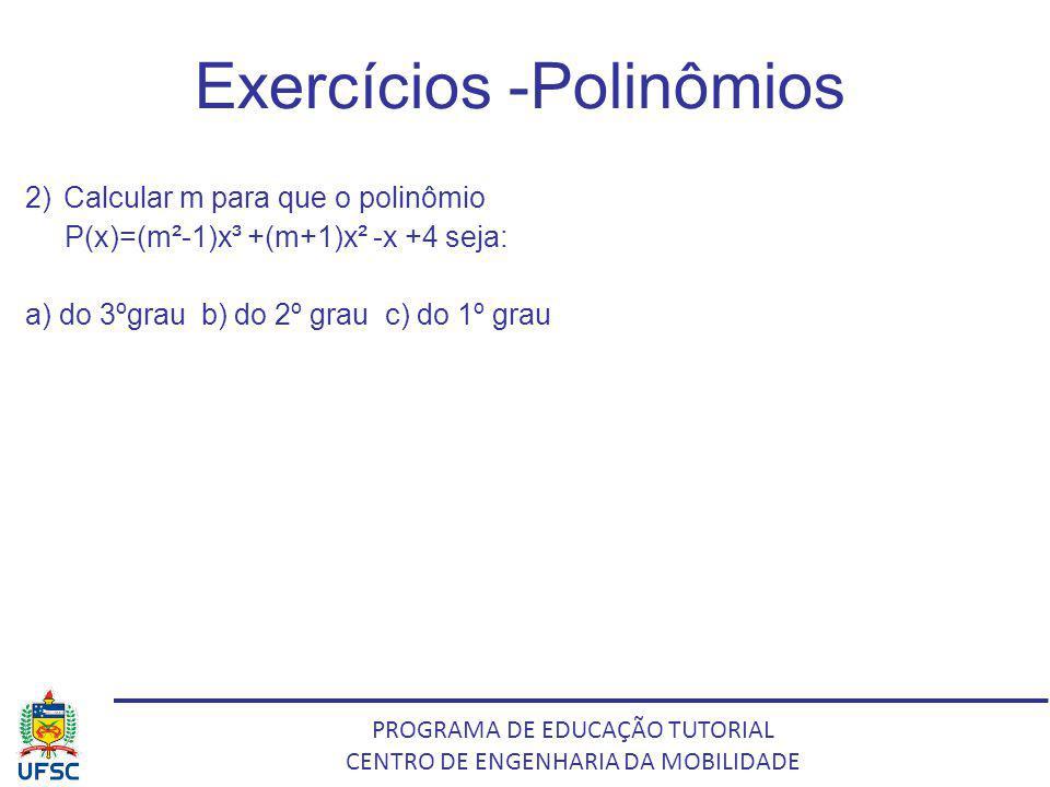 PROGRAMA DE EDUCAÇÃO TUTORIAL CENTRO DE ENGENHARIA DA MOBILIDADE Exercícios -Polinômios 2) Calcular m para que o polinômio P(x)=(m²-1)x³ +(m+1)x² -x +