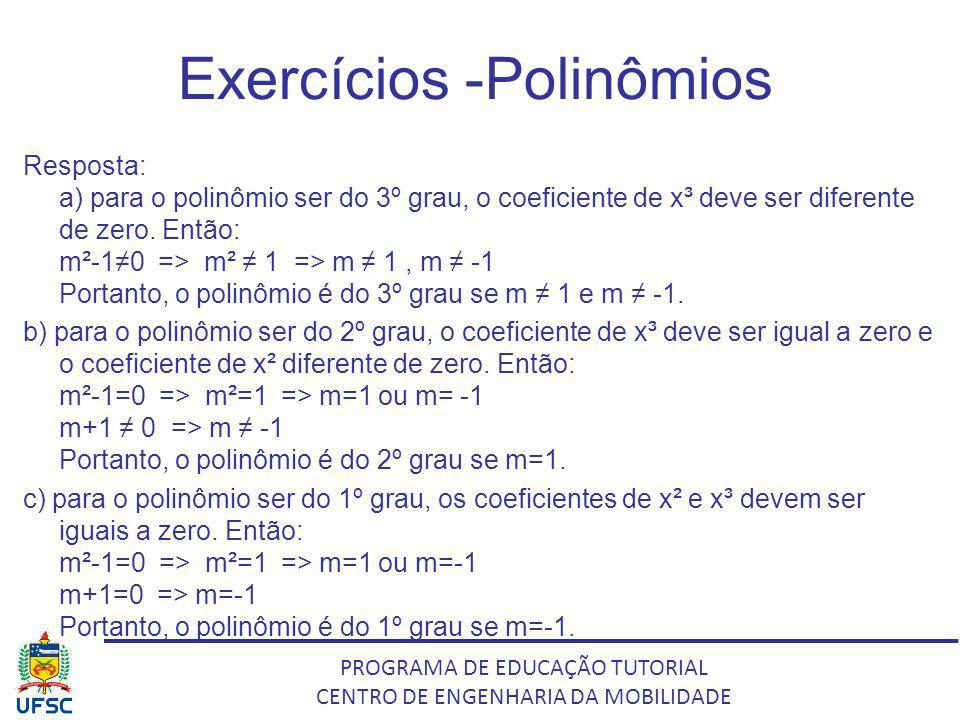 PROGRAMA DE EDUCAÇÃO TUTORIAL CENTRO DE ENGENHARIA DA MOBILIDADE Exercícios -Polinômios Resposta: a) para o polinômio ser do 3º grau, o coeficiente de